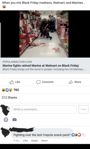 Black Friday, Friday, and The Worst: When you mix Black Friday madness, Walmart, and Marines...  15  POPULARMILITARY.COM  Marine fights retired Marine at Walmart on Black Friday  Black Friday brings out the worst in people- including two US Marines, ...  Like  Share  Comment  762  212 Shares  Write a comment...  Post  18  Fighting over the last Crayola snack pack?  Like  9 hrs  Reply  More Crayons are delicious.