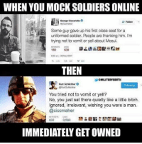 Bitch, Memes, and Soldiers: WHEN YOU MOCK SOLDIERS ONLINE  George Ciccariello  Follow  Some guy gave up his first class seat for a  uniformed soldier. People are thanking him. I'm  trying not to vomit or yell about Mosul.  180  639  022 am-20Mar 2017  THEN  ソ@MlumRYEARTH  Kurt Schlichter  @KurtSchichter  Following  You tried not to vomit or yell?  No, you just sat there quietly like a little bitch.  Ignored, irrelevant, wishing you were a man.  @ciccmaher  2 3,560  IMMEDIATELY GET OWNED