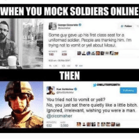 America, Bitch, and Memes: WHEN YOU MOCK SOLDIERS ONLINE  George Cicearielio  Follow  Some guy gave up his first class seat for a  uniformed soldier. People are thanking him. I'm  trying not to vomit or yell about Mosul.  22am-20 Mar 2017  THEN  ソ@MIUTRRYERRTH  Kurt Schlichter  Folowing  ん@KurtSchichter  You tried not to vomit or yell?  No, you just sat there quietly like a little bitch.  Ignored, irrelevant, wishing you were a man  @ciccmaher Straight up destroyed😂😂😂 liberal maga conservative constitution like follow presidenttrump resist stupidliberals merica america stupiddemocrats donaldtrump trump2016 patriot trump yeeyee presidentdonaldtrump draintheswamp makeamericagreatagain trumptrain triggered Partners --------------------- @raised_right_🐘 @conservativemovement🎯 @millennial_republicans🇺🇸 @conservative.nation1776😎 @floridaconservatives🌴
