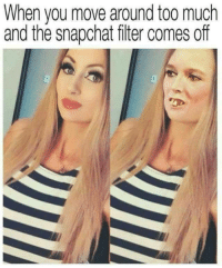 Snapchat, Too Much, and Filter: When you move around too much  and the snapchat fiter comes off <p>Filter &gt; No Filter 🤔</p>