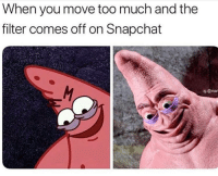 "Memes, Reddit, and Snapchat: When you move too much and the  filter comes off on Snapchat  g @ma <p><a href=""http://humoristics.tumblr.com/post/171836482986"" class=""tumblr_blog"" target=""_blank"">humoristics</a>:</p> <blockquote>No, this is Patrick <p><a href=""https://www.reddit.com/r/memes/comments/82gqoj/no_this_is_patrick/?utm_source=ifttt"" target=""_blank"">credit</a></p> </blockquote>"