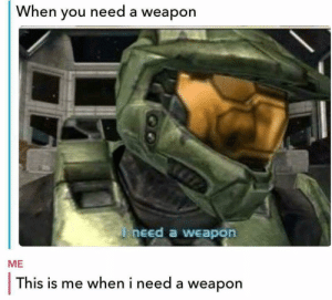 Af, Funny, and Memes: When you need a weapon  need a weapon  ME  This is me when i need a weapon Our page @gamersdoingthings is funny af and a must follow if you like gaming
