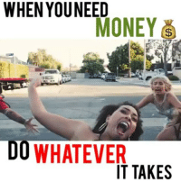 Facts, Lol, and Memes: WHEN YOU NEED  MONEY  DO WHATEVER  IT TAKES Lol aye sometimes when you're broke you have to get creative 😂😂💰💰 .. 😩👀😂 ➖➖➖➖➖➖➖➖➖➖➖➖ ⭐️: @jasena.odell @courtneyrmitchell @young_ezee_ @all_hail_lloyd @dearbambi 🎬: @natalie.odell videos natalieovids 🎥: @all_hail_lloyd ➖➖➖➖➖➖➖➖➖➖➖➖➖➖➖ . Damndaniel DeadAss ThatShitHurted B Facts hellnawtothenawnawnaw ohdontdoit OhMyGod WTF ohshit WHODIDTHIS imdone REALLYBITCH NIGGASAINTSHIT NewYorkersBelike nochill NIGGASBELIKE BITCHESBELIKE blackpeoplebelike whitepeoplebelike BiggasBestBuys