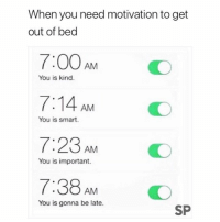 Smart, Motivation, and You: When you need motivation to get  out of bed  7:00AM  7:14 AM  7:23 AM  7:38AM  O  You is kind.  You is smart.  You is important.  You is gonna be late.  SP 😂👏🏻