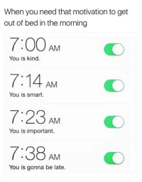 Smart, Motivation, and You: When you need that motivation to get  out of bed in the morning  7:00 AM  7:14 AM  7:23AMO  7:38AM O  You is kind.  You is smart.  You is important.  You is gonna be late. Going to try this 😂😂