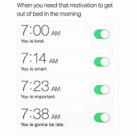 Trendy, Smart, and Motivation: When you need that motivation to get  out of bed in the morning  7:00 AM  7:14 AM  7:23 AM  7:38AMO  You is kind.  You is smart.  You is important.  You is gonna be late. You should follow @sigh