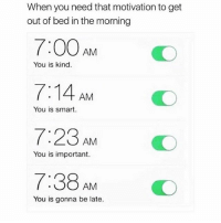 That should do the job: When you need that motivation to get  out of bed in the morning  7:00 AM  7:14 AM  7:23 AM  7:38 AM  You is kind.  You is smart  O  You is important.  You is gonna be late. That should do the job