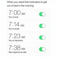That should do the job lol: When you need that motivation to get  out of bed in the morning  You is kind.  7:14 AM  7:23AM  7:38 AM  You is smart  You is important.  O  You is gonna be late. That should do the job lol