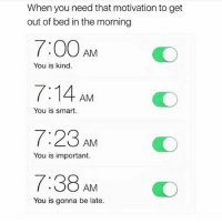 Memes, Wshh, and 🤖: When you need that motivation to get  out of bed in the morning  7:00 AM  7:14 AM  7:23 AM  7:38 AM  You is kind.  You is smart.  O  You is important.  You is gonna be late. The accuracy...😩😂💯 GoodMorning WSHH
