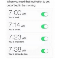 Memes, 🤖, and Job: When you need that motivation to get  out of bed in the morning  7:00AM O  7:14 AM  7:23 AMO  7:38 AM O  You is kind.  You is smart.  You is important.  You is gonna be late. That should do the job