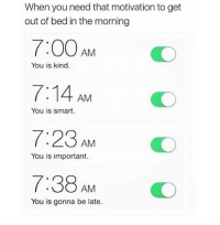 Smart, Motivation, and You: When you need that motivation to get  out of bed in the morning  7:00 AMO  7:14 AM  7:23 AM  7:38 AM  You is kind.  You is smart.  You is important.  You is gonna be late.