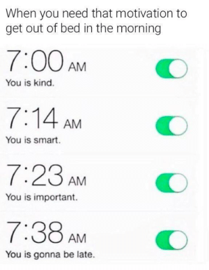Tumblr, Http, and Com: When you need that motivation to  get out of bed in the morning  7:00AMO  You is kind.  7:14 AM  You is smart.  7:23 AM  You is important.  7:38 AMO  You is gonna be late. If you are a student Follow @studentlifeproblems​