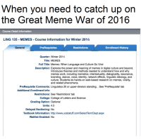 me irl: When you need to catch up on  the Great Meme War of 2016  Course Detail Information  LING 135 MEMES Course Information for Winter 2016  General  PreRequisites  Enrollment History  Restrictions  Quarter: Winter 2016  Title: MEMES  Full Title: Memes: When Language and Culture Go Viral  Description: Explores the power and meaning of memes in digital culture and beyond  Introduces theories and methods needed to understand how and why  memes work, including memetics, intertextuality, dialogicality, resonance,  branding, stance, voice, identity, network effects, linguistic ideology, and  culture. Students do hands-on web-based research on memes, virality,  and related phenomena  PreRequisite Comments: Linguistics 20 or upper-division standing. See 'PreRequisite' tab  Additional Enrollment Info:  Restrictions: See 'Restrictions' tab  College: College of Letters and Science  Grading option: Optional  Units: 4.0  Delayed Sectioning: No  Textbook information: http://www.ucsbstuff.com/SelectTermDept.aspx  Waitlist Enabled: No me irl