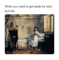 Work, Classical Art, and You: When you need to get ready for work  but nah Nah