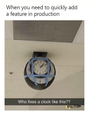 Same feeling when looking at my old projects: When you need to quickly add  a feature in production  Who fixes a clock like this?? Same feeling when looking at my old projects