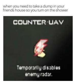 We've all been there by cianb12 FOLLOW 4 MORE MEMES.: when you need to take a dump in your  friends house so you turn on the shower  COUNTER-UAV  Temporarily disables  enemy radar We've all been there by cianb12 FOLLOW 4 MORE MEMES.