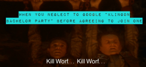 "Party, Star Trek, and Bachelor: WHEN YOU NEGLECT TO GOO GLE ""KLINGON  66  BACHELOR PARTY""  BEFORE AGREEING TO JOIN ONE  Kill Worf... Kill Worf. .. Or search memory alpha..."