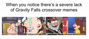 My time has come!: When you notice there's a severe lack  of Gravity Falls crossover memes  Finally! Agood reason to blow someone s mindoriface my worthless aim in  What seems tobe  Death Ball  all summer!  irresistible L My time has come!