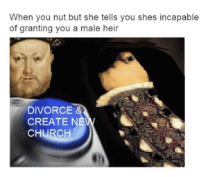 Church, Dank, and Memes: When you nut but she tells you shes incapable  of granting you a male heir  DIVORCE &  CREATE NEW  CHURCH Improvise. Adapt. Overcome. by chef3ast47 FOLLOW 4 MORE MEMES.