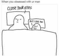 But I Like You: When you obsessed with ur man  CLOSE YOUR EYES  BUT I LIKE You.