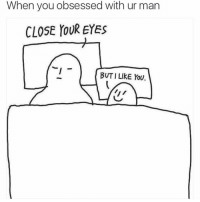 Funny, Lol, and Man: When you obsessed with ur man  CLOSE YOUR EYES  BUT I LIkE YoU. Tag ya man lol