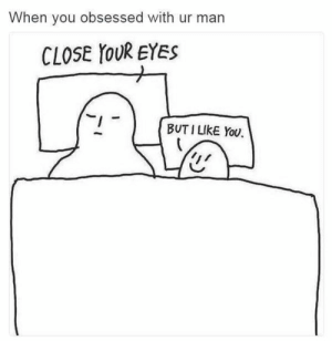 Romantic Memes for Him and Her, Cute Romantic Pictures: When you obsessed with ur man  CLOSE YOUR EYES  BUT I LIKE You, Romantic Memes for Him and Her, Cute Romantic Pictures