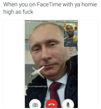 Tag your homies 😂 Putin got that cross joint: When you on FaceTime with ya homie  high as fuck  06 PM  IG: ComfortablyHigh Tag your homies 😂 Putin got that cross joint