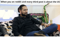 Reddit, You, and Post: When you on reddit and every third post is about the US