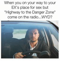 """It's a sign from God... turn around and go home.: When you on your way to your  EX's place for sex but  """"Highway to the Danger Zone""""  come on the radio...WYD? It's a sign from God... turn around and go home."""