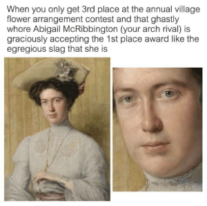 meirl: When you only get 3rd place at the annual village  flower arrangement contest and that ghastly  whore Abigail McRibbington (your arch rival) is  graciously accepting the 1st place award like the  egregious slag that she is meirl