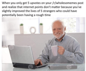 Internet, Memes, and Target: When you only get 5 upvotes on your /r/wholesomemes post  and realize that internet points don't matter because you've  slightly improved the lives of 5 strangers who could have  potentially been having a rough time positive-memes: Just remeber this if your post doesn't do well