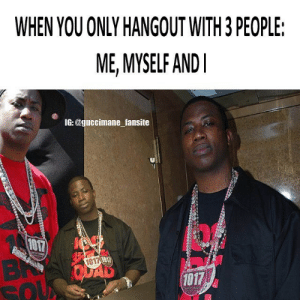 quad: WHEN YOU ONLY HANGOUT WITH 3 PEOPLE:  ME, MYSELF AND  IG: @guccimane fansite  NT  QUAD