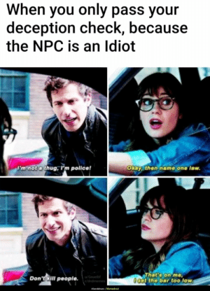 Police, Thug, and Games: When you only pass your  deception check, because  the NPC is an lIdiot  F'm not a thug, rm police!  Okay, then name one law.  That's on me  0 sct the bar too low  Don't Rill people.  u/Gnuelbf  r/dndmemes  49ersMiners | Memedroid The npc in games