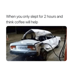 Coffee, Help, and Will: When you only slept for 2 hours and  think coffee will help Accurate 😂