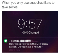 <p>Every dog filter ho&rsquo;s worst nightmare (via /r/BlackPeopleTwitter)</p>: When you only use snapchat filters to  take selfies  100% Charged  +1 (248)2m ago  Hey, this is Nev from the MTV show  catfish. Do you have a minute?  slide to reply <p>Every dog filter ho&rsquo;s worst nightmare (via /r/BlackPeopleTwitter)</p>