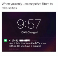 Catfished: When you only use snapchat filters to  take selfies  9:57  100% Charged  Hey, this is Nev from the MTV show  catfish. Do you have a minute?  slide to reply
