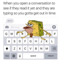 bajn:  literally me: When you open a conversation to  see if they read it yet and they are  typing so you gotta get out in time  Message  Q W  A S DFG HJKL  123  space  return bajn:  literally me