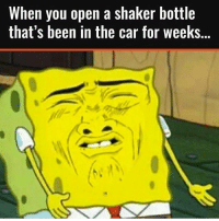 Memes, Time, and Been: When you open a shaker bottle  that's been in the car for weekS... Every time