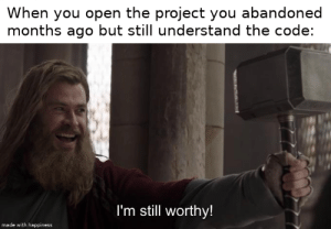 Writing good code does pay off: When you open the project you abandoned  months ago but still understand the code:  I'm still worthy!  made with happiness Writing good code does pay off
