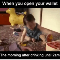 Me this morning 😂😂😂💀💀💀💀💀💀: When you open your wallet  The morning after drinking until 2am Me this morning 😂😂😂💀💀💀💀💀💀