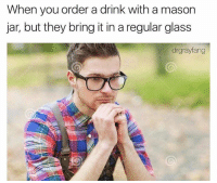 Instagram: dankmemesgang: When you order a drink with a mason  jar, but they bring it in a regular glass  drgrayfang Instagram: dankmemesgang