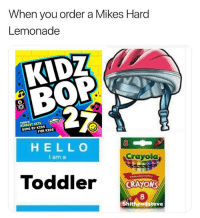 Tag a toddler: When you order a Mikes Hard  Lemonade  KIDZ  BOP  TOORYS  BIGGEST HITS  SUNG BY KIDS  FOR KIDS  HELL O  I am a  8  Crayola  Toddler  prederved b7 Trachery  CRAYON  8  hitheadsfeve Tag a toddler