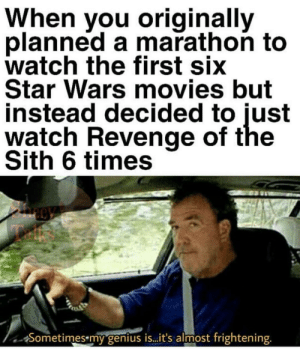 Movies, Revenge, and Sith: When you originallv  planned a marathon to  watch the first siX  Star Wars movies but  instead decided to just  watch Revenge of the  Sith 6 times  icc  Sometimes my genius iS. .t's almost frightening Everything is proceeding as I have foreseen