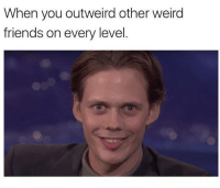 Friends, Weird, and Table: When you outweird other weird  friends on every level Most likely made by that one person who sits by themselves at the lunch table