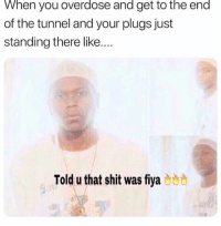 Memes, Shit, and 🤖: When you overdose and get to the end  of the tunnel and your plugs just  standing there like...  Told u that shit was fiya b8 He wasn't lyin'!!! 😂 MY MAN!
