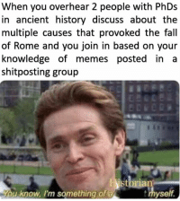 Fall, Memes, and History: When you overhear 2 people with PhDs  in ancient history discuss about the  multiple causes that provoked the fall  of Rome and you join in based on your  knowledge of memes posted inta  shitposting group  u know, I'm something of a  yse