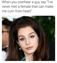 "Cum, Head, and Dank Memes: When you overhear a guy say ""I've  never met a female that can make  me cum from head."" Hear Me Loud And Clear. 🥺"