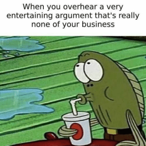 30 Of Today's Best Pics And Memes: When you overhear a very  entertaining argument that's really  none of your business 30 Of Today's Best Pics And Memes