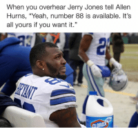 "✌️✌️✌️✌️: When you overhear Jerry Jones tell Allen  Hurns, ""Yeah, number 88 is available. It's  all yours if you want it."" ✌️✌️✌️✌️"