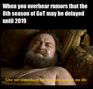 After that one leaked episode I only got one left to watch, and then theres a big nothing: When you overhear rumors that the  8th season of GoT may be delayed  until 2019  Give me something for the pain, and let me die After that one leaked episode I only got one left to watch, and then theres a big nothing